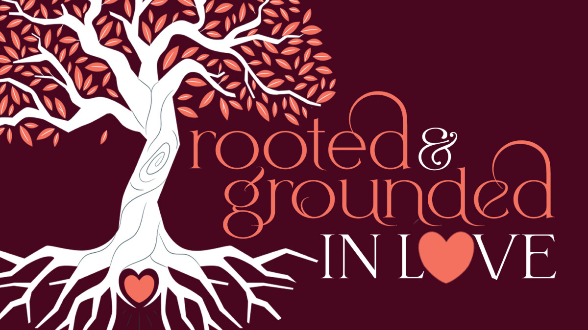 Sermon Series: Rooted and Grounded in Love